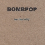 Bombpop - Too Tiny To Try