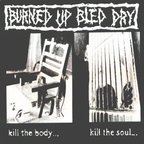 Burned Up Bled Dry - Kill The Body... Kill The Soul...