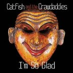 Catfish And The Crawdaddies - I'm So Glad