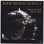 David Murray Quartet - I Want To Talk About You