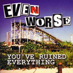 Even Worse - You've Ruined Everything