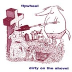 Flywheel - Dirty On The Shovel