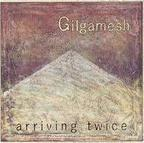 Gilgamesh (UK) - Arriving Twice