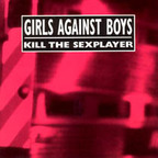 Girls Against Boys - Kill The Sexplayer