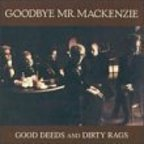 Goodbye Mr. MacKenzie - Good Deeds And Dirty Rags