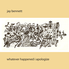 Jay Bennett - Whatever Happened I Apologize
