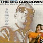 John Zorn - The Big Gundown · John Zorn Plays The Music Of Ennio Morricone