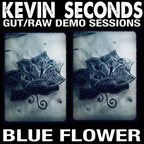 Kevin Seconds - Gut/Raw Demo Sessions · Blue Flower