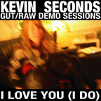 Kevin Seconds - Gut/Raw Demo Sessions · I Love You (I Do)