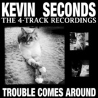 Kevin Seconds - The 4-Track Recordings ·  Trouble Comes Around