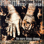 Machine Head - The More Things Change ...