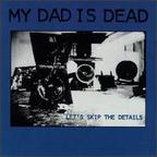 My Dad Is Dead - Let's Skip The Details