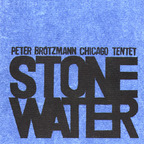Peter Brötzmann Chicago Tentet - Stone/Water