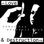 Robot Has Werewolf Hand - The Love & Destruction e.p.