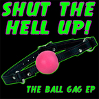 Shut The Hell Up! - The Ball Gag e.p.