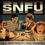 SNFU - Never Trouble Trouble Until Trouble Troubles You