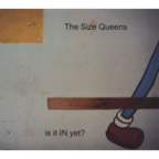 The Size Queens - Is It In Yet?