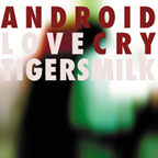 Tigersmilk - Android Love  Cry