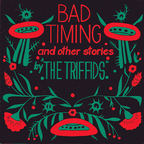 Triffids - Bad Timing And Other Stories