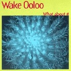 Wake Ooloo - What About It